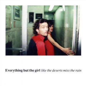 Everything but the Girl - Like the Deserts Miss the Rain